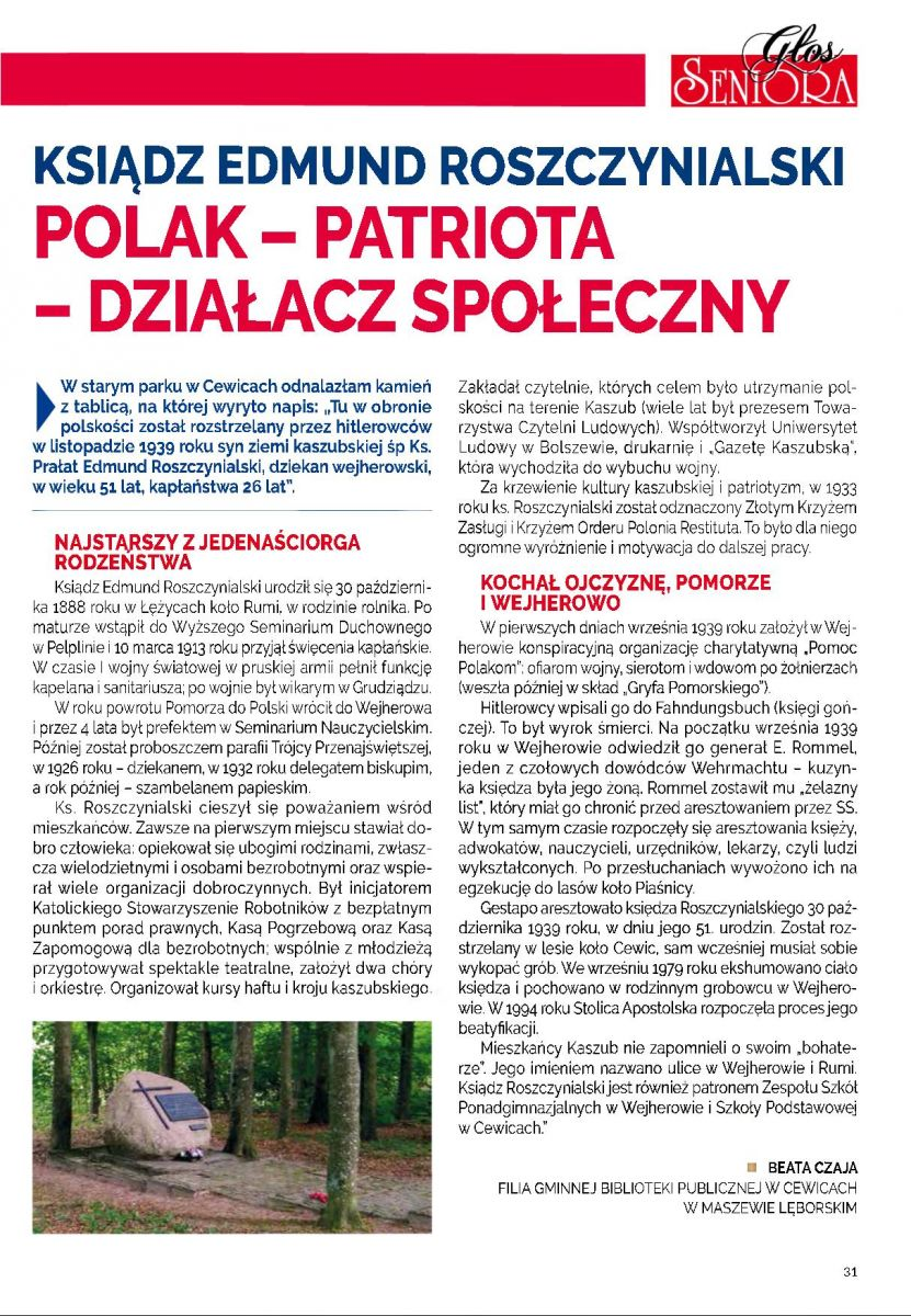 """Ksiądz Edmund Roszczynialski POLAK – PATRIOTA – DZIAŁACZ SPOŁECZNY W starym parku w Cewicach odnalazłam kamień z tablicą, na której wyryto napis: """"Tu w obronie polskości został rozstrzelany przez hitlerowców w listopadzie 1939 roku syn ziemi kaszubskiej śp Ks. Prałat Edmund Roszczynialski, dziekan wejherowski, w wieku 51 lat, kapłaństwa 26 lat"""". Najstarszy z jedenaściorga rodzeństwa. """"Ksiądz Edmund Roszczynialski urodził się 30 października 1888 roku w Łężycach koło Rumi, w rodzinie rolnika. Po maturze wstąpił do Wyższego Seminarium Duchownego w Pelplinie i 10 marca 1913 roku przyjął święcenia kapłańskie.W czasie I wojny światowej w pruskiej armii pełnił funkcję kapelana i sanitariusza; po wojnie był wikarym w Grudziądzu. W roku powrotu Pomorza do Polski wrócił Wejherowa i przez 4 lata był prefektem w Seminarium Nauczycielskim. Później został proboszczem parafii Trójcy Przenajświętszej, w 1926 roku  - dziekanem, w 1932 roku delegatem biskupim, a rok później szambelanem papieskim.Ksiądz Roszczynialski cieszył się poważaniem wśród mieszkańców. Zawsze na pierwszym miejscu stawiał dobro człowieka: opiekował się ubogimi rodzinami, zwłaszcza wielodzietnymi i osobami bezrobotnymi oraz wspierał wiele organizacji dobroczynnych. Był inicjatorem  Katolickiego Stowarzyszenia Robotników z bezpłatnym punktem porad prawnych, Kasą Pogrzebową oraz Kasą Zapomogową dla bezrobotnych; wspólnie z młodzieżą przygotowywał spektakle teatralne, założył dwa chóry i orkiestrę. Organizował kursy haftu i kroju kaszubskiego. Zakładał czytelnie, których celem było utrzymanie polskości na terenie Kaszub (wiele lat był prezesem Towarzystwa Czytelni Ludowych). Współtworzył  Uniwersytet Ludowy w Bolszewie, drukarnię i """"Gazetę Kaszubską"""", która wychodziła do wybuchu wojny.Za krzewienie kultury kaszubskiej i patriotyzm, w 1933 roku ks. Roszczynialski został odznaczony Złotym Krzyżem Zasługi i Krzyżem Orderu Polonia Restituta. To było dla niego ogromne wyróżnienie i motywacja do dalszej pracy.Kochał ojcz"""